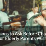 6 Questions to Ask Before Challenging Your Elderly Parents Wishes