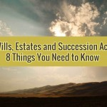 Wills, Estates and Succession Act:  8 Things You Need to Know
